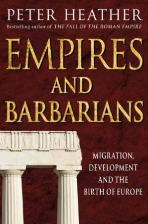 Empires and Barbarians: Migration, Development and the Birth of Europe by Peter Heather