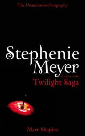 Stephenie Meyer: The Unauthorised Biography: Creator of the Twilight Saga by Marc Shapiro