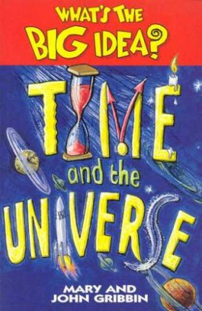 What's The Big Idea? - Time And The Universe by Mary & John Gribbin