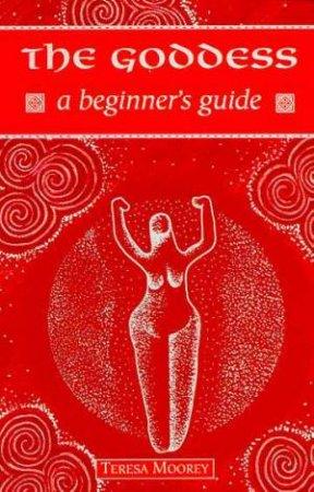 A Beginner's Guide: The Goddess by Teresa Moorey