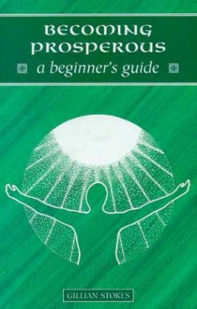 A Beginner's Guide: Becoming Prosperous by Gillian Stokes