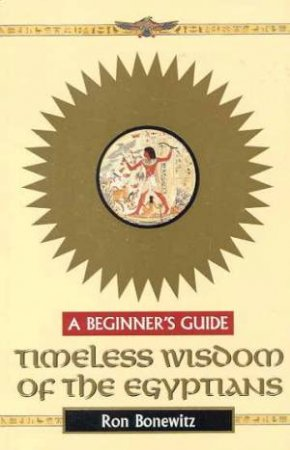 A Beginner's Guide: Timeless Wisdom Of The Egyptians by Ron Bonewitz