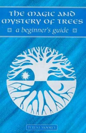 A Beginner's Guide: The Magic And Mystery Of Trees by Teresa Moorey