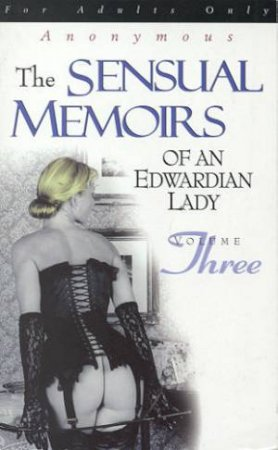 The Sensual Memoirs Of An Edwardian Lady - Volume 3 by Anonymous