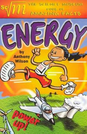 The Science Museum Book of Amazing Facts: Energy by Anthony Wilson