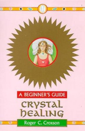 Crystal Healing For Beginners by Roger Croxson