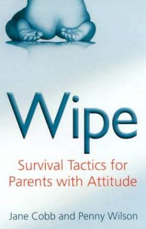 Wipe: Survival Tactics For Parents With Attitude by Jane Cobb & Penny Wilson