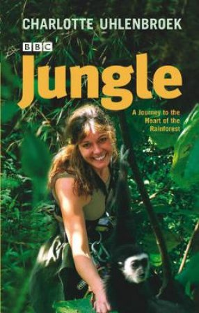 Jungle: A Journey To The Heart Of The Rain Forest by Charlotte Uhlenbroek