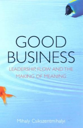Good Business: Leadership, Flow And The Making Of Meaning by Mihaly Csikszentmihalyi