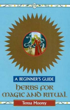 A Beginner's Guide: Herbs For Magic And Ritual by Teresa Moorey