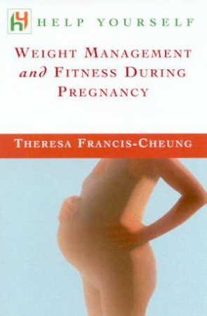 Help Yourself: Weight Management And Fitness During Pregnancy by Theresa Francis-Cheung