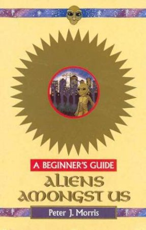 A Beginner's Guide: Aliens Amongst Us by Peter Morris