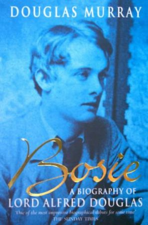 Bosie: A Biography Of Lord Alfred Douglas by Douglas Murray