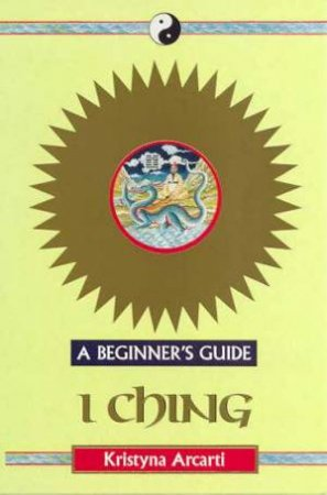 A Beginner's Guide: I Ching by Kristyna Arcati