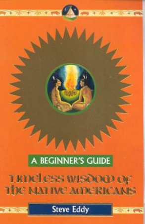 A Beginner's Guide: Timeless Wisdom Of The Native Americans by Steve Eddy