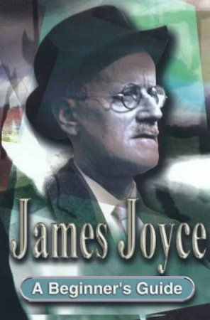 A Beginner's Guide: James Joyce by Frank Startup