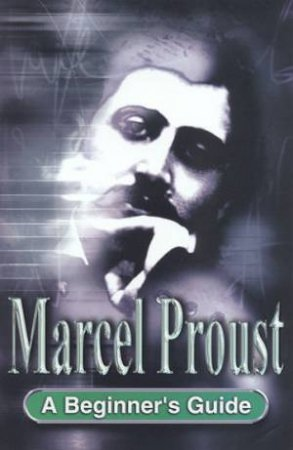 A Beginner's Guide: Marcel Proust by Ingrid Wassenaar