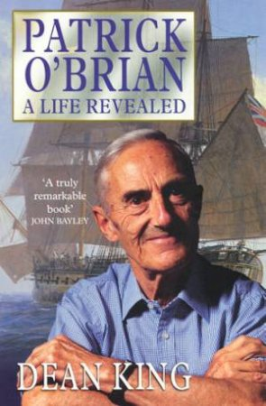 Patrick O'Brian: A Life Revealed by Dean King