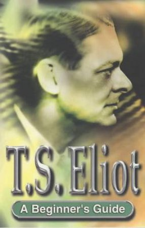 A Beginner's Guide: T S Eliot by Alistair Wisker
