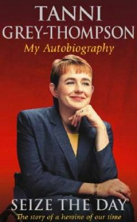 Tanni Grey-Thompson: Seize The Day: My Autobiography by Tanni Grey-Thompson