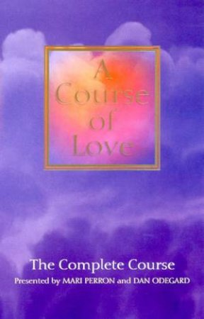 A Course Of Love: The Complete Course by Mari Perron & Dan Odegard