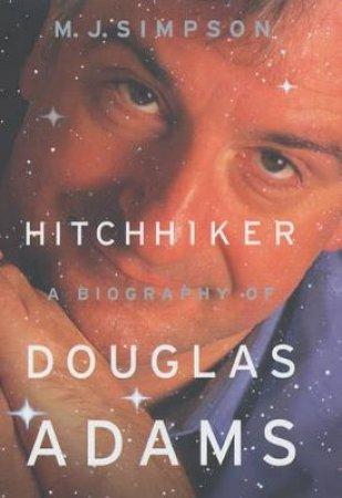 Hitchhiker: A Biography Of Douglas Adams by M J Simpson