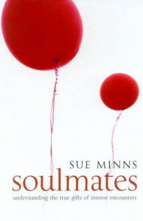 Soulmates: Understanding The True Gifts Of Intense Encounters by Sue Minns