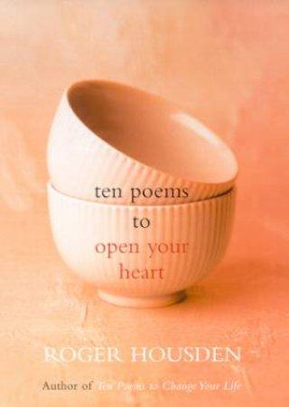 Ten Poems To Open Your Heart by Roger Housden