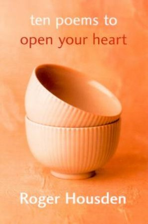 Ten Poems To Open Your Heart by Roger Housden
