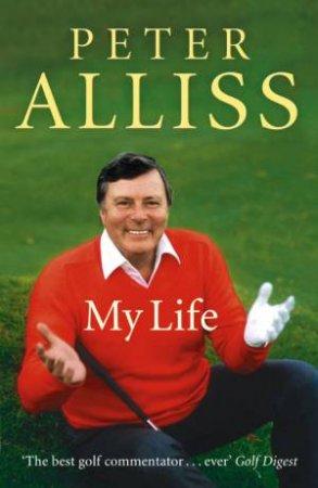 Peter Alliss - My Life by Peter Alliss