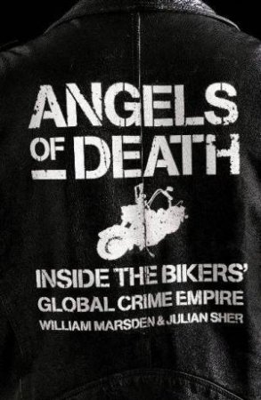 Angels Of Death: Inside The Bikers' Global Crime Empire by Marsden William; Sher