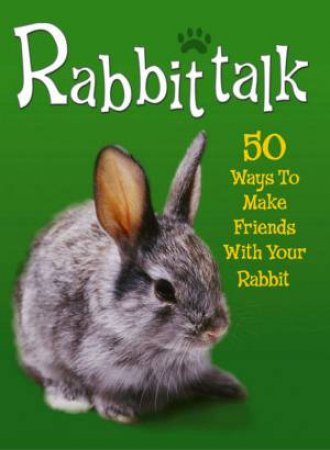 Rabbittalk: 50 Ways To Make Friends With Your Rabbit by Jenny Alexander