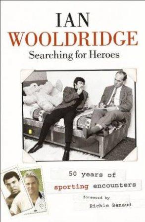 Searching For Heroes: 50 Years Of Sporting Encounters by Ian Wooldridge