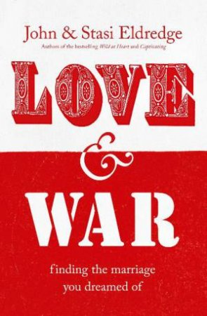 Love and War: Finding the Marriage You Dreamed Of by John & Stasi Eldredge