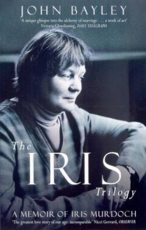 The Iris Trilogy: A Memoir Of Iris Murdoch by John Bayley