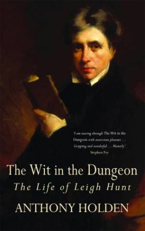The Wit In The Dungeon: The Life Of Leigh Hunt by Anthony Holden