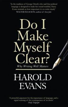 Do I Make Myself Clear? by Harold Evans