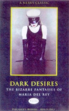 Nexus Classics: Dark Desires: The Bizarre Fantasies Of Maria Del Rey by Maria Del Rey