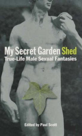 Nexus: My Secret Garden Shed: Male Sexual Fantasy In The Twenty-First Century by Scott Paul