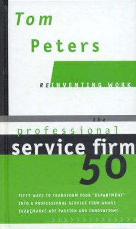 Reinventing Work: The Professional Service Firm 50 by Tom Peters
