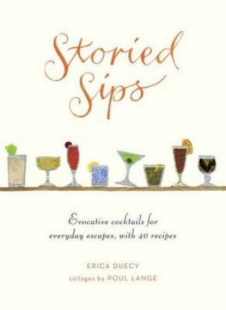 Storied Sips Evocative Cocktails for Everyday Escapes, with Recip by Erica Duecy