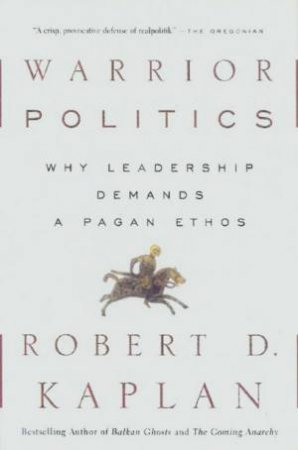 Warrior Politics: Why Leadership Demands A Pagan Ethos by Robert D Kaplan