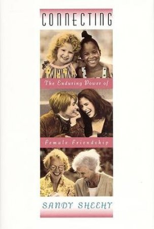 Connecting: The Enduring Power Of Female Friendship by Sandy Sheehy