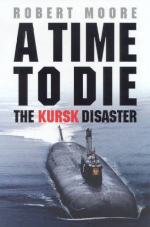 A Time To Die: The Kursk Disaster by Robert Moore