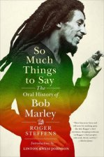 So Much Things To Say: The Oral History Of Bob Marley by Roger Steffens & Linton Kwesi Johnson