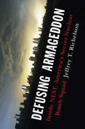 Defusing Armageddon: Inside NESTAmerica's Secret Nuclear Bomb Squad by Jeffery T Richelson