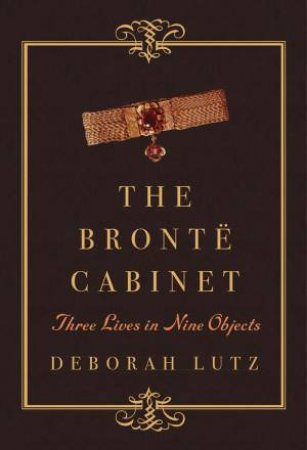 The Bront Cabinet: Three Lives in Nine Objects by Deborah Lutz