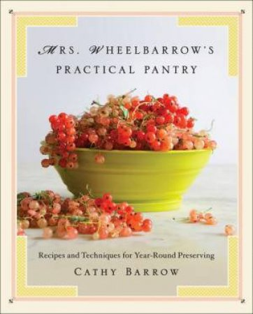 Mrs. Wheelbarrow's Practical Pantry Recipes and Techniques for Year-round Preserving by Cathy Barrow