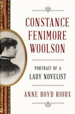 Constance Fenimore Woolson Portrait of a Lady Novelist by Anne Boyd Rioux