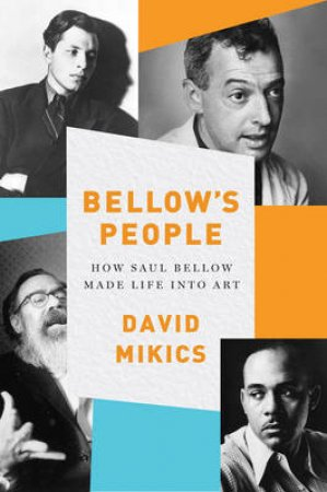 Bellows People: How Saul Bellow Made Life Into Art by David Mikics